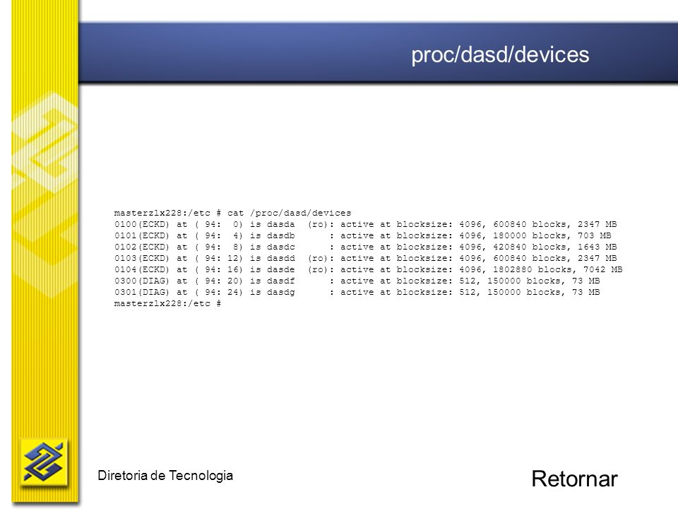 Diretoria de Tecnologia masterzlx228:/etc # cat /proc/dasd/devices 0100(ECKD) at ( 94: 0) is dasda (ro): active at blocksize: 4096, 600840 blocks, 2347 MB 0101(ECKD) at ( 94: 4) is dasdb : active at blocksize: 4096, 180000 blocks, 703 MB 0102(ECKD) at ( 94: 8) is dasdc : active at blocksize: 4096, 420840 blocks, 1643 MB 0103(ECKD) at ( 94: 12) is dasdd (ro): active at blocksize: 4096, 600840 blocks, 2347 MB 0104(ECKD) at ( 94: 16) is dasde (ro): active at blocksize: 4096, 1802880 blocks, 7042 MB 0300(DIAG) at ( 94: 20) is dasdf : active at blocksize: 512, 150000 blocks, 73 MB 0301(DIAG) at ( 94: 24) is dasdg : active at blocksize: 512, 150000 blocks, 73 MB masterzlx228:/etc # proc/dasd/devices Retornar