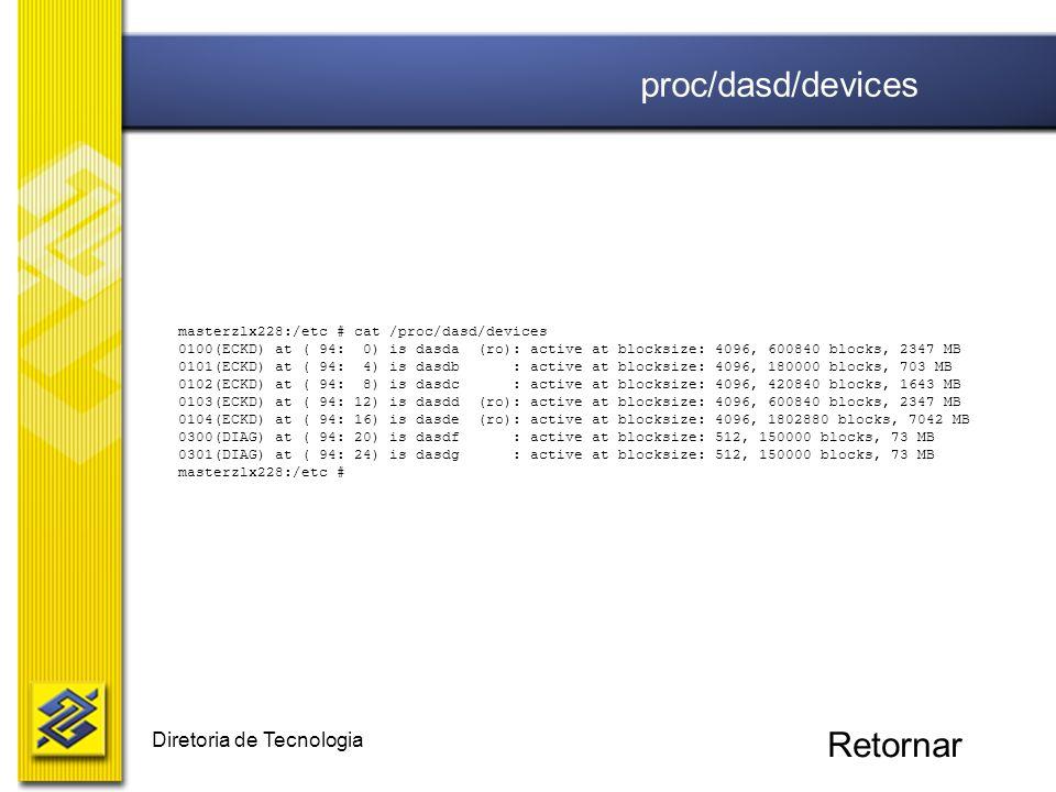 Diretoria de Tecnologia masterzlx228:/etc # cat /proc/dasd/devices 0100(ECKD) at ( 94: 0) is dasda (ro): active at blocksize: 4096, 600840 blocks, 234