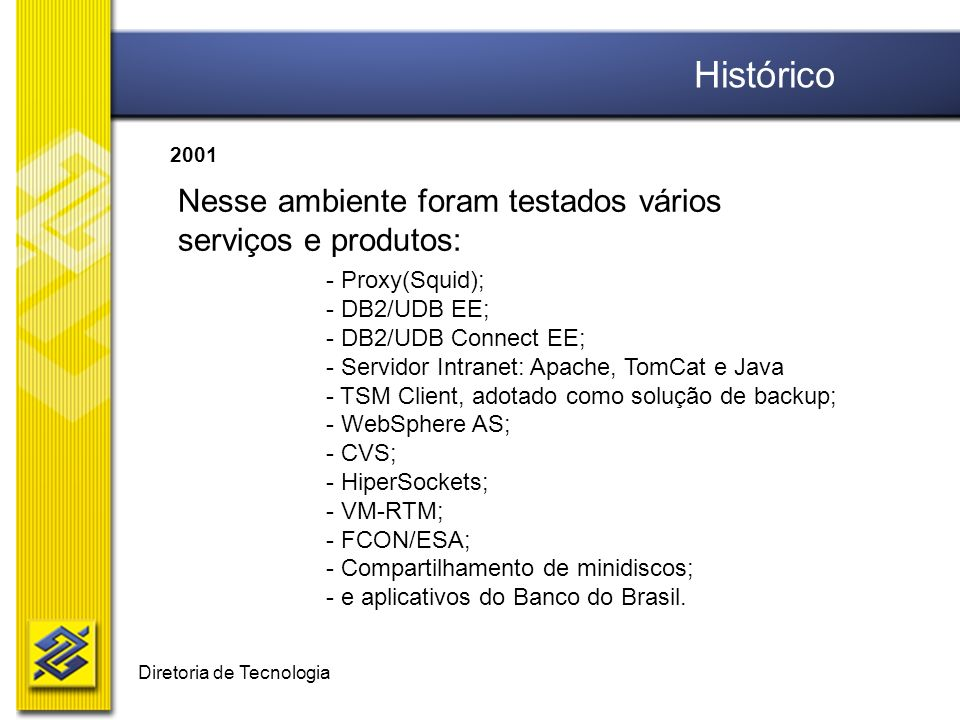 Diretoria de Tecnologia Nesse ambiente foram testados vários serviços e produtos: - Proxy(Squid); - DB2/UDB EE; - DB2/UDB Connect EE; - Servidor Intranet: Apache, TomCat e Java - TSM Client, adotado como solução de backup; - WebSphere AS; - CVS; - HiperSockets; - VM-RTM; - FCON/ESA; - Compartilhamento de minidiscos; - e aplicativos do Banco do Brasil.