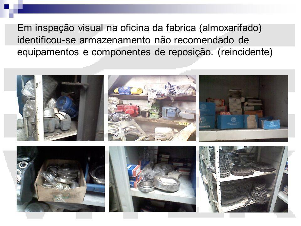 Em inspeção visual na oficina da fabrica (almoxarifado) identificou-se armazenamento não recomendado de equipamentos e componentes de reposição. (rein