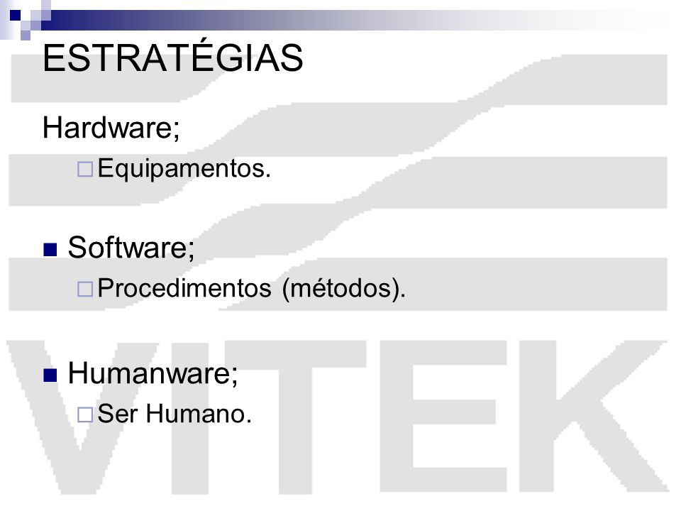 ESTRATÉGIAS Hardware; Equipamentos. Software; Procedimentos (métodos). Humanware; Ser Humano.