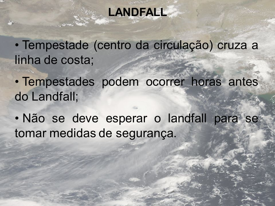 LANDFALL Tempestade (centro da circulação) cruza a linha de costa; Tempestades podem ocorrer horas antes do Landfall; Não se deve esperar o landfall p