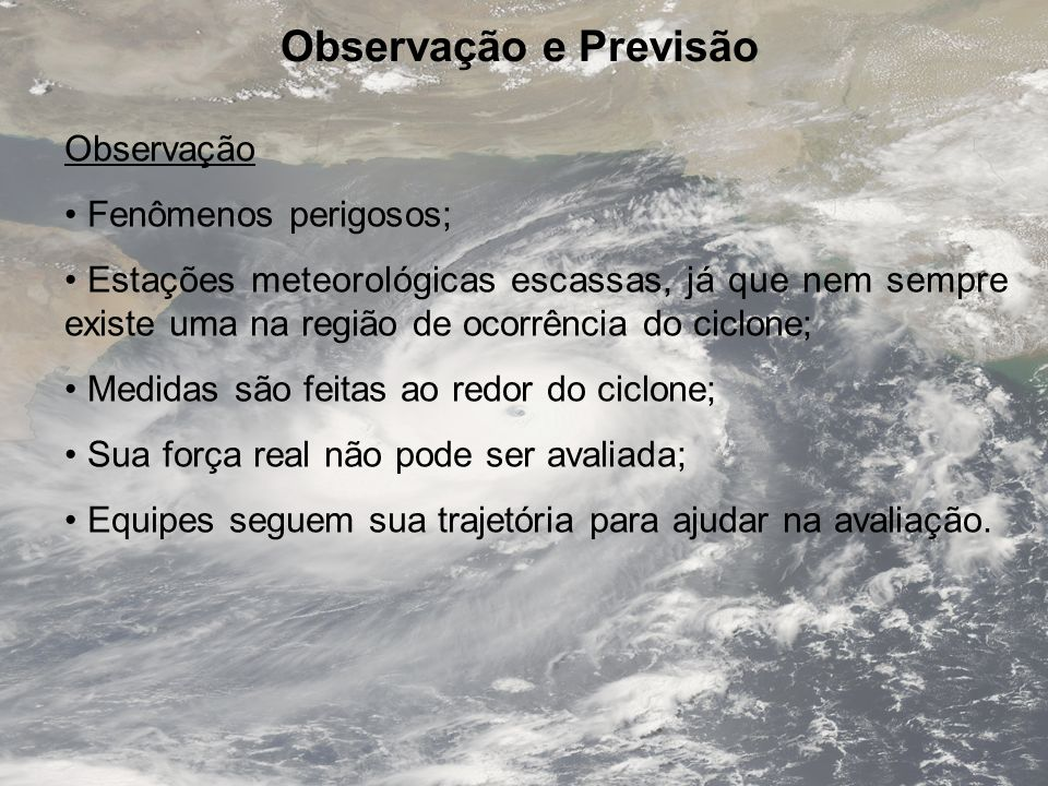 Observação e Previsão Observação Fenômenos perigosos; Estações meteorológicas escassas, já que nem sempre existe uma na região de ocorrência do ciclon