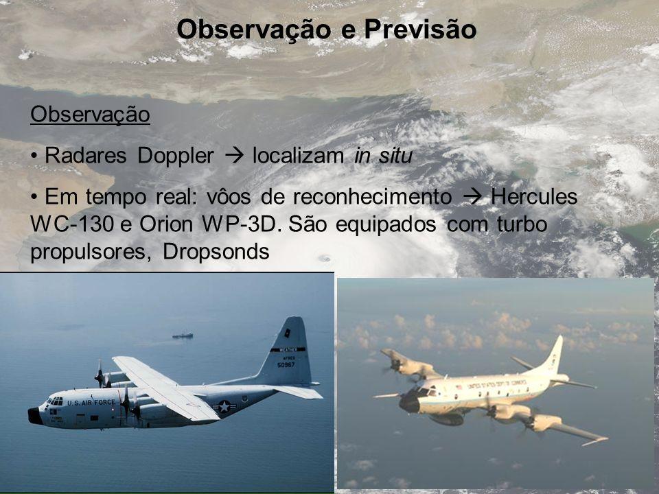 Observação e Previsão Observação Radares Doppler localizam in situ Em tempo real: vôos de reconhecimento Hercules WC-130 e Orion WP-3D. São equipados