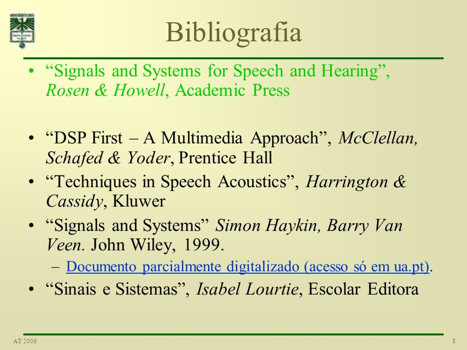8AT 2006 Bibliografia Signals and Systems for Speech and Hearing, Rosen & Howell, Academic Press DSP First – A Multimedia Approach, McClellan, Schafed & Yoder, Prentice Hall Techniques in Speech Acoustics, Harrington & Cassidy, Kluwer Signals and Systems Simon Haykin, Barry Van Veen.