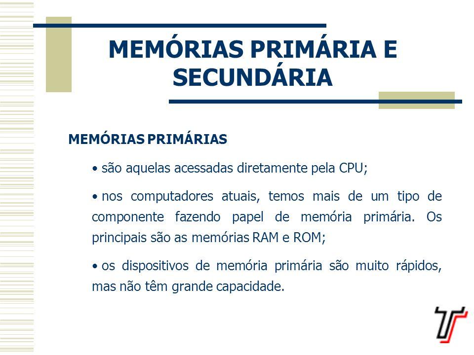 MEMÓRIAS PRIMÁRIA E SECUNDÁRIA EXEMPLOS DE MEMÓRIAS PRIMÁRIAS: Memória ROM: Read-Only Memory = Memória somente de leitura; Memória RAM: Random Access Memory = Memória de Acesso Aleatório; Memória Cache: tem por finalidade aumentar o desempenho do processador realizando uma busca antecipada na memória RAM; Memória Virtual: uma extensão da memória RAM;
