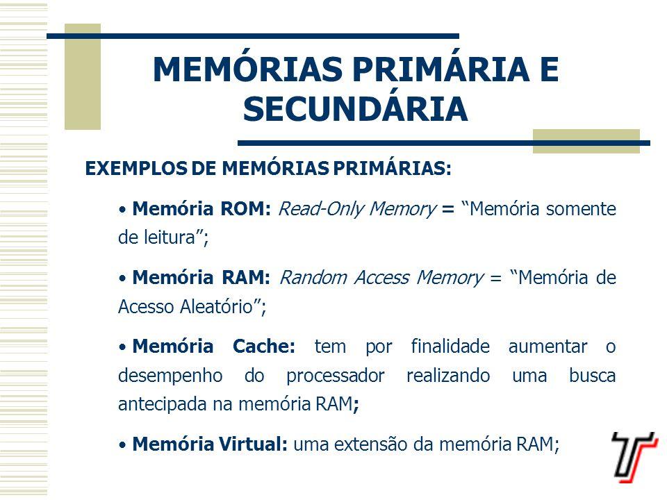 MEMÓRIAS PRIMÁRIA E SECUNDÁRIA MEMÓRIAS SECUNDÁRIAS O termo memória secundária refere-se, na verdade, aos dispositivos de armazenamento; programas muito grandes, como os sistemas operacionais e aplicativos, bem como todos os dados que salvamos num computador ficam guardados em dispositivos de armazenamento; quando esses programas ou dados vão ser utilizados, eles precisam ser carregados na memória primária para que possam ser executados pela CPU.