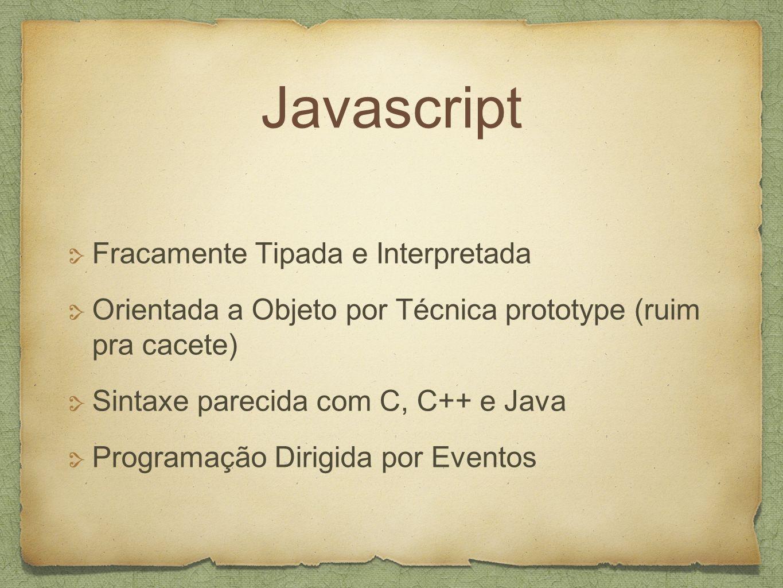 Javascript Fracamente Tipada e Interpretada Orientada a Objeto por Técnica prototype (ruim pra cacete) Sintaxe parecida com C, C++ e Java Programação Dirigida por Eventos
