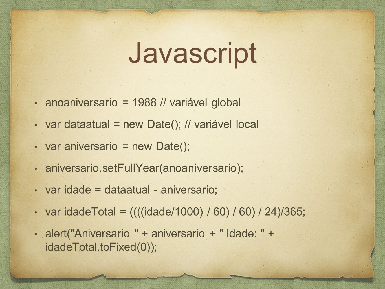 Javascript anoaniversario = 1988 // variável global var dataatual = new Date(); // variável local var aniversario = new Date(); aniversario.setFullYear(anoaniversario); var idade = dataatual - aniversario; var idadeTotal = ((((idade/1000) / 60) / 60) / 24)/365; alert( Aniversario + aniversario + Idade: + idadeTotal.toFixed(0));
