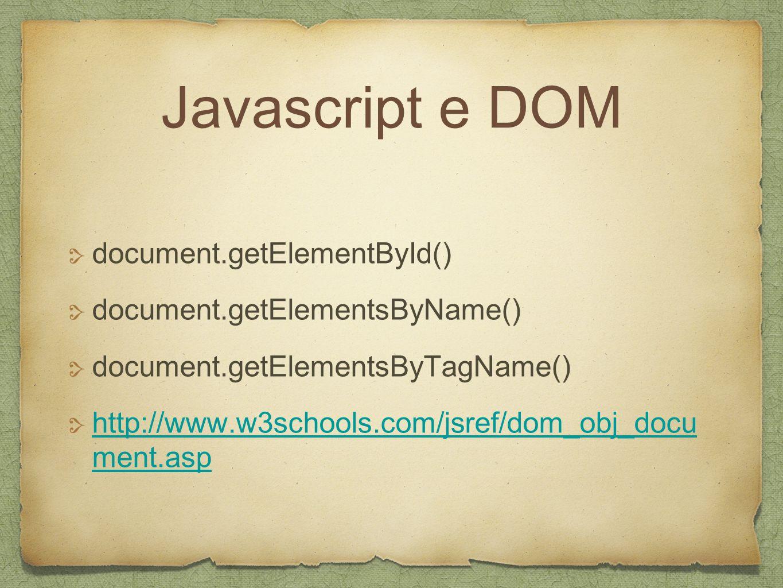 Javascript e DOM document.getElementById() document.getElementsByName() document.getElementsByTagName() http://www.w3schools.com/jsref/dom_obj_docu ment.asp