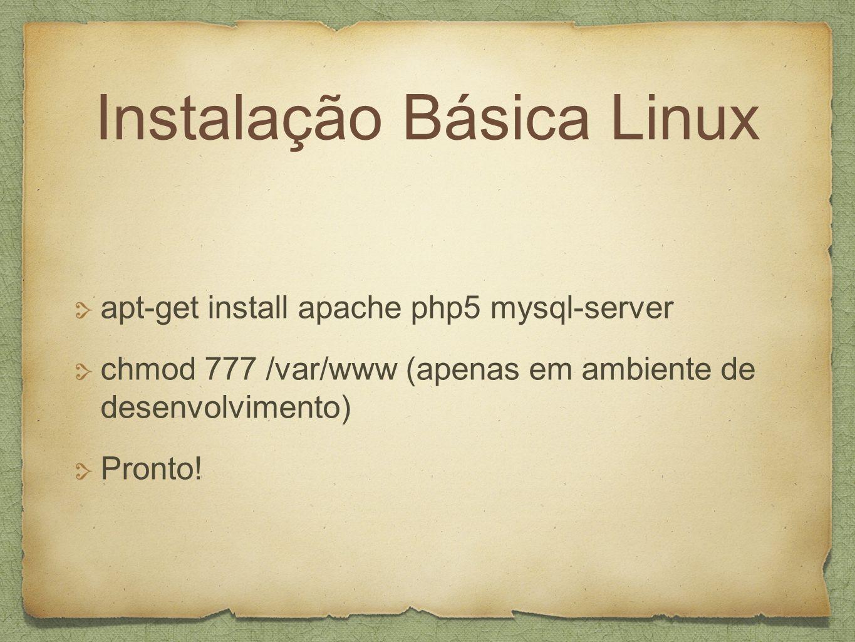 Instalação Básica Linux apt-get install apache php5 mysql-server chmod 777 /var/www (apenas em ambiente de desenvolvimento) Pronto!