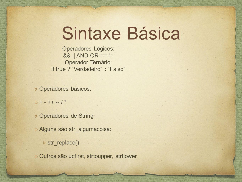 Sintaxe Básica Operadores básicos: + - ++ -- / * Operadores de String Alguns são str_algumacoisa: str_replace() Outros são ucfirst, strtoupper, strtlower Operadores Lógicos: && || AND OR == != Operador Ternário: if true .