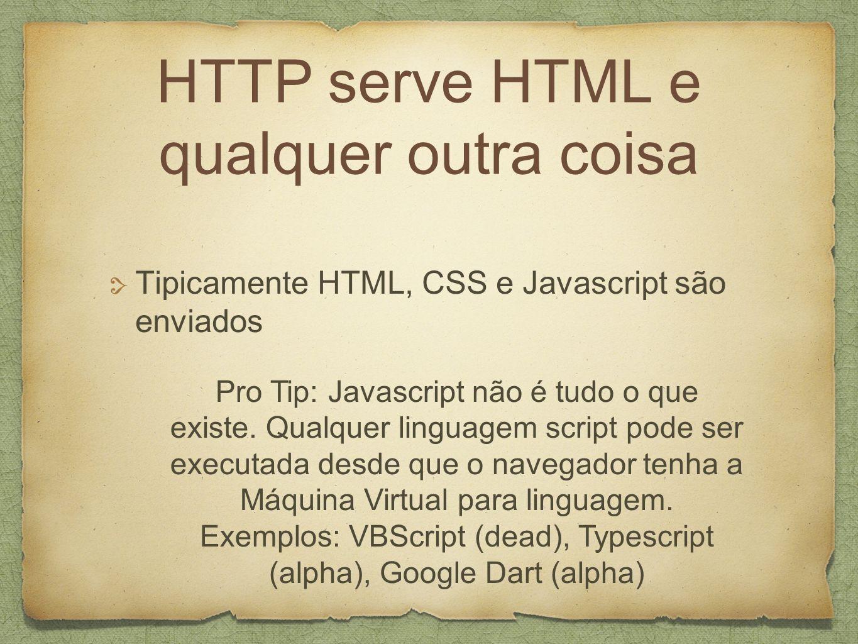 HTTP serve HTML e qualquer outra coisa Tipicamente HTML, CSS e Javascript são enviados Pro Tip: Javascript não é tudo o que existe.