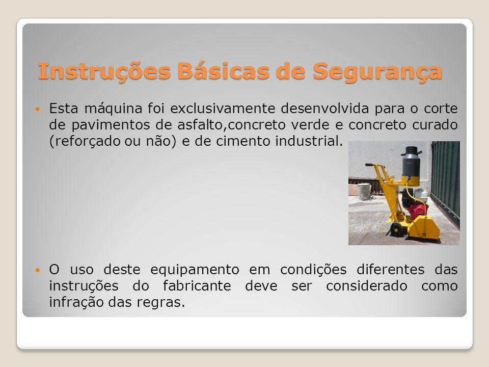 Instruções Básicas de Segurança Esta máquina foi exclusivamente desenvolvida para o corte de pavimentos de asfalto,concreto verde e concreto curado (r