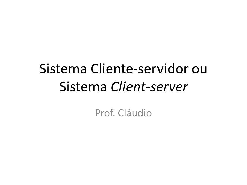 Sistema Cliente-servidor ou Sistema Client-server Prof. Cláudio