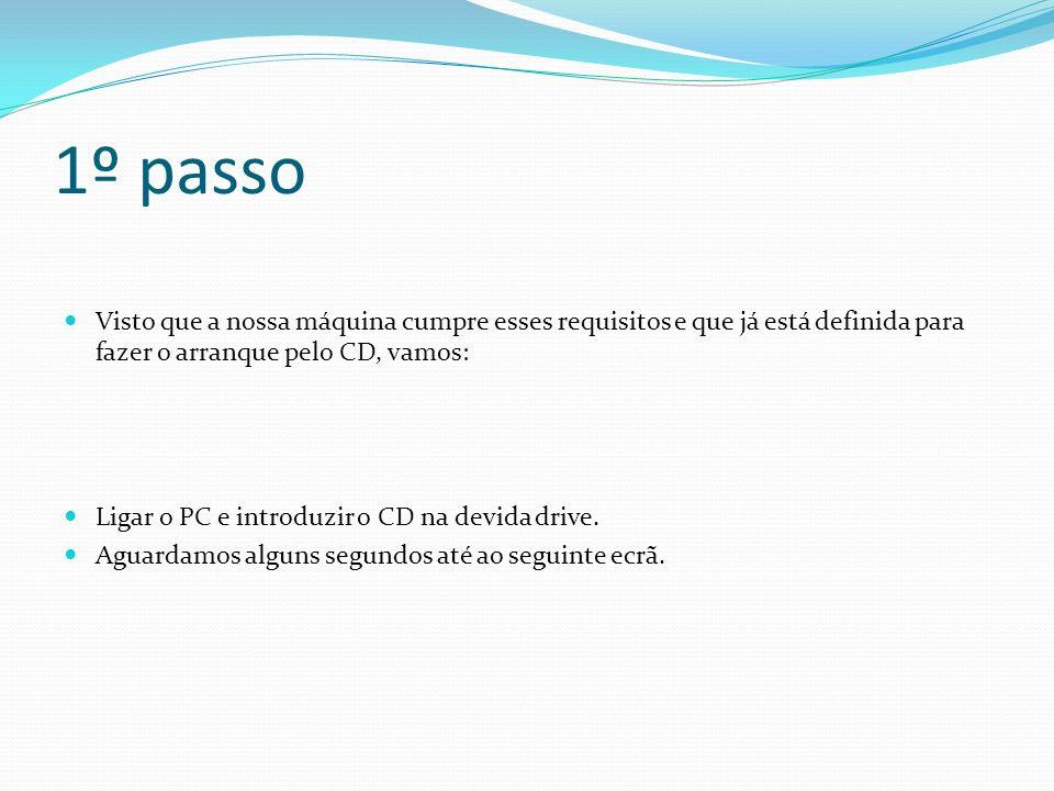 1º passo Visto que a nossa máquina cumpre esses requisitos e que já está definida para fazer o arranque pelo CD, vamos: Ligar o PC e introduzir o CD n