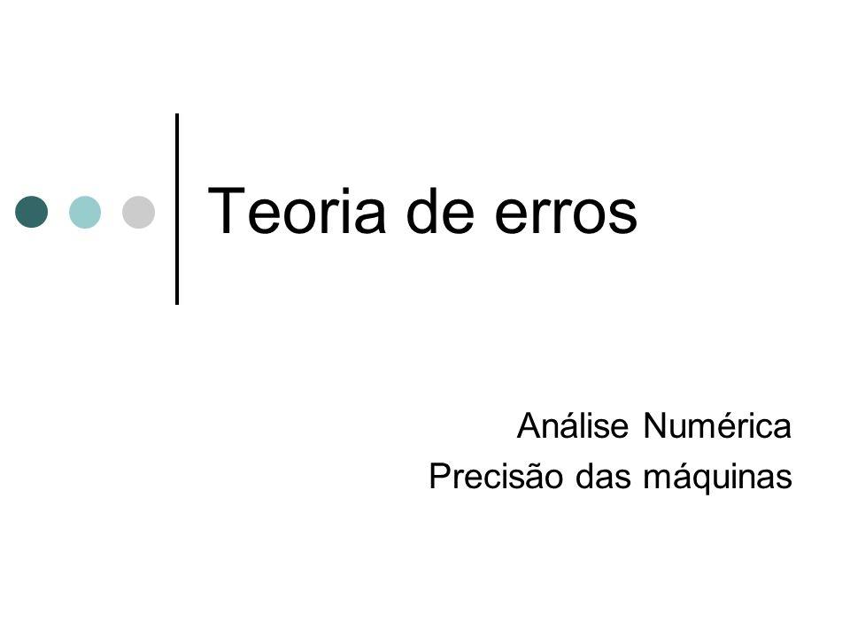 Teoria de erros Análise Numérica Precisão das máquinas