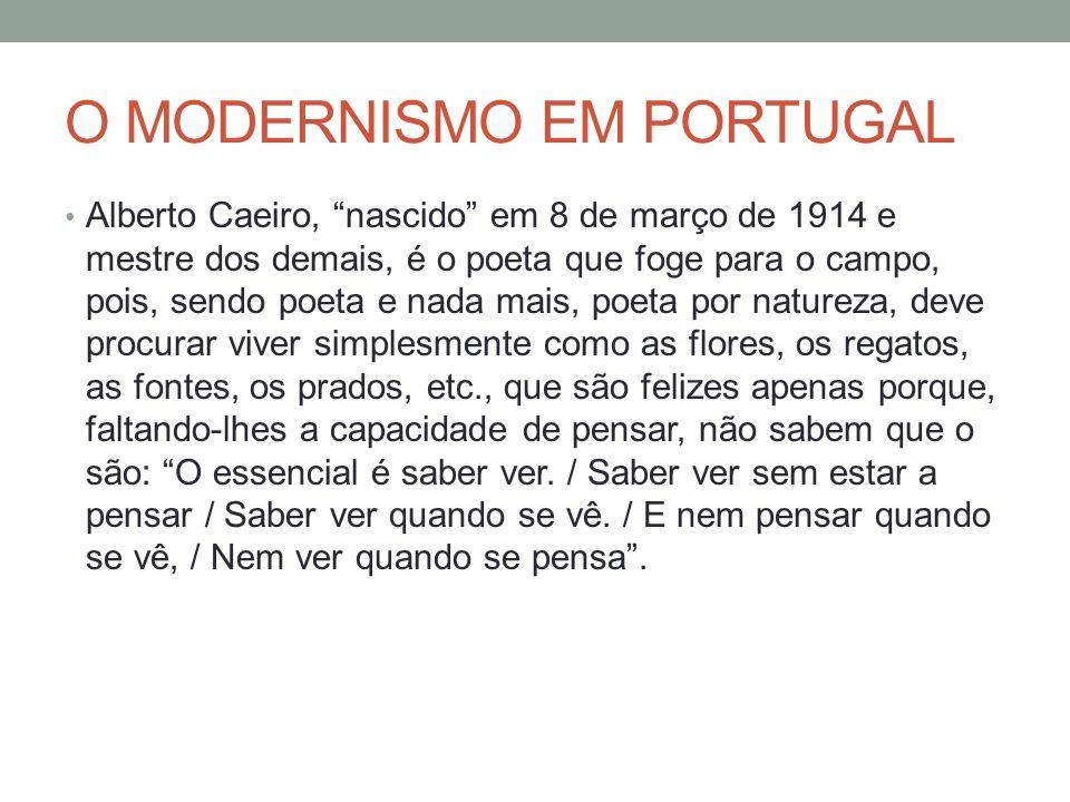 O MODERNISMO EM PORTUGAL Alberto Caeiro, nascido em 8 de março de 1914 e mestre dos demais, é o poeta que foge para o campo, pois, sendo poeta e nada