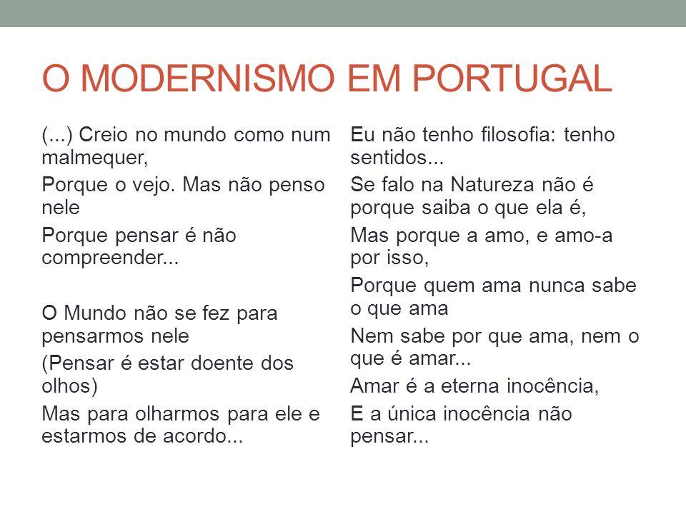 O MODERNISMO EM PORTUGAL (...) Creio no mundo como num malmequer, Porque o vejo. Mas não penso nele Porque pensar é não compreender... O Mundo não se