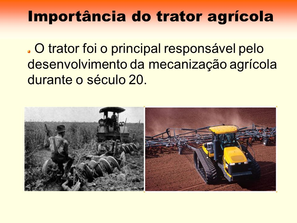 Evolução do Trator Inicialmente foi um substituto da força animal; Hoje é projetado para múltiplos usos: Tração Acionamento de outras máquinas Transporte Irrigação Sistemas remotos de controle hidráulico entre outros.