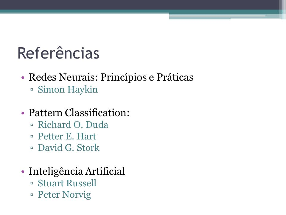 Referências Redes Neurais: Princípios e Práticas Simon Haykin Pattern Classification: Richard O.