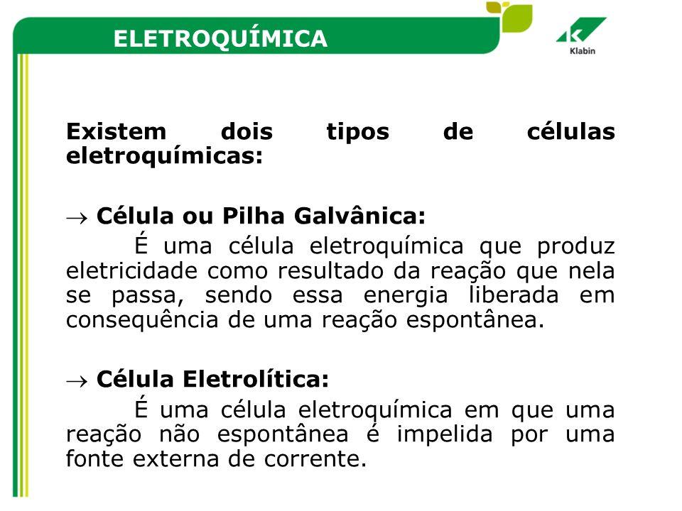 ELETROQUÍMICA Existem dois tipos de células eletroquímicas: Célula ou Pilha Galvânica: É uma célula eletroquímica que produz eletricidade como resulta