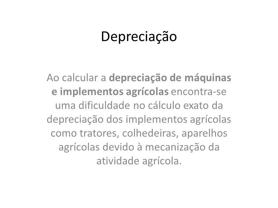 Depreciação Ao calcular a depreciação de máquinas e implementos agrícolas encontra-se uma dificuldade no cálculo exato da depreciação dos implementos