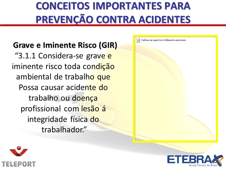 CONCEITOS IMPORTANTES PARA PREVENÇÃO CONTRA ACIDENTES Grave e Iminente Risco (GIR) 3.1.1 Considera-se grave e iminente risco toda condição ambiental d