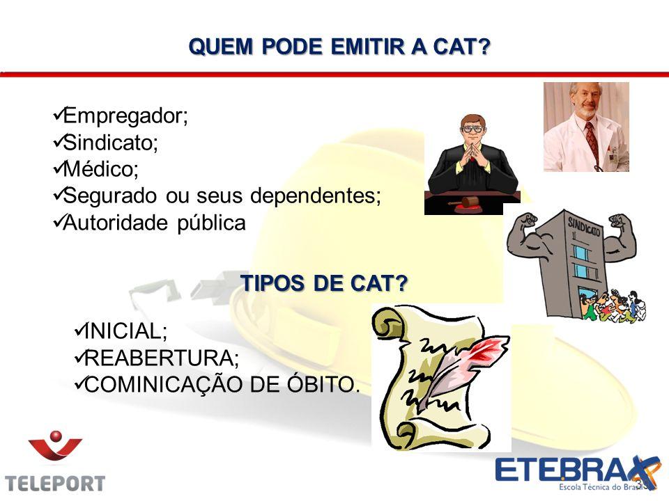 39 QUEM PODE EMITIR A CAT? Empregador; Sindicato; Médico; Segurado ou seus dependentes; Autoridade pública TIPOS DE CAT? INICIAL; REABERTURA; COMINICA