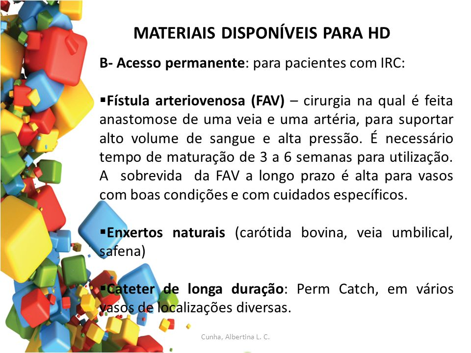 MATERIAIS DISPONÍVEIS PARA HD B- Acesso permanente: para pacientes com IRC: Fístula arteriovenosa (FAV) – cirurgia na qual é feita anastomose de uma v