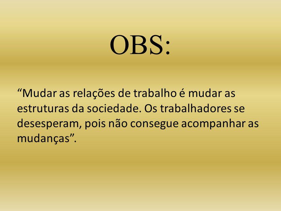 OBS: Mudar as relações de trabalho é mudar as estruturas da sociedade. Os trabalhadores se desesperam, pois não consegue acompanhar as mudanças.