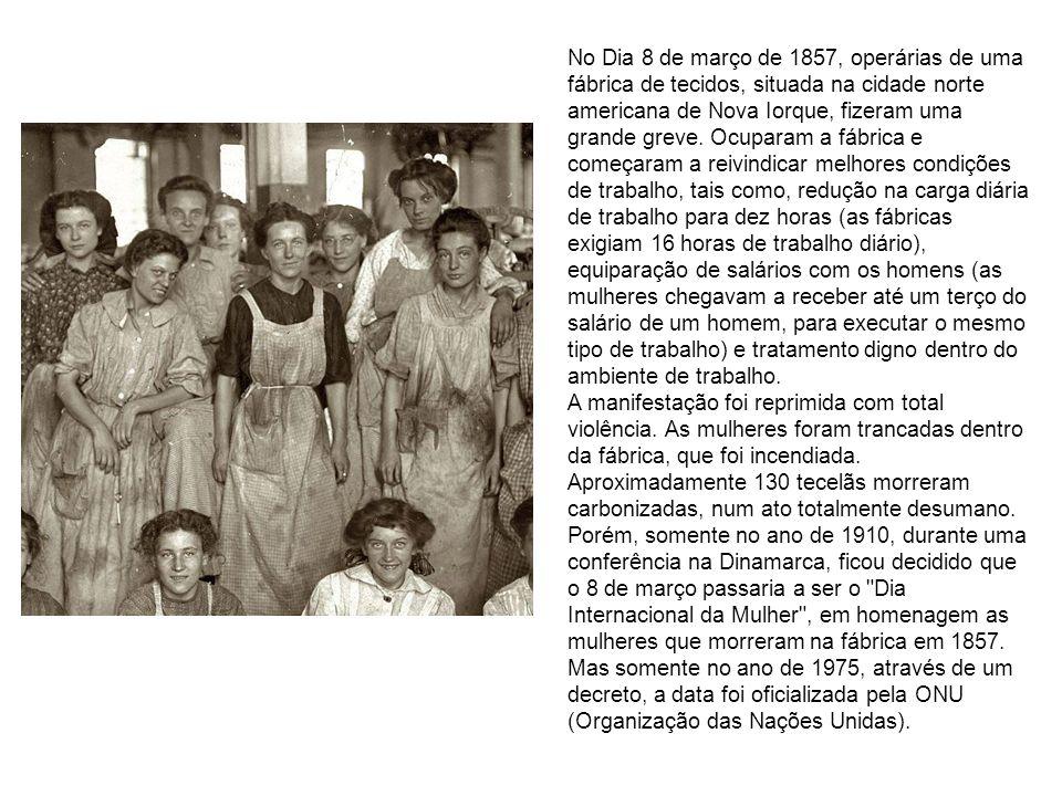 No Dia 8 de março de 1857, operárias de uma fábrica de tecidos, situada na cidade norte americana de Nova Iorque, fizeram uma grande greve. Ocuparam a