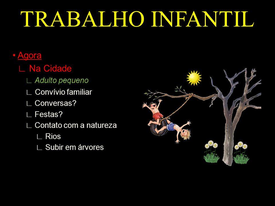 TRABALHO INFANTIL Agora Na Cidade Adulto pequeno Convívio familiar Conversas? Festas? Contato com a natureza Rios Subir em árvores
