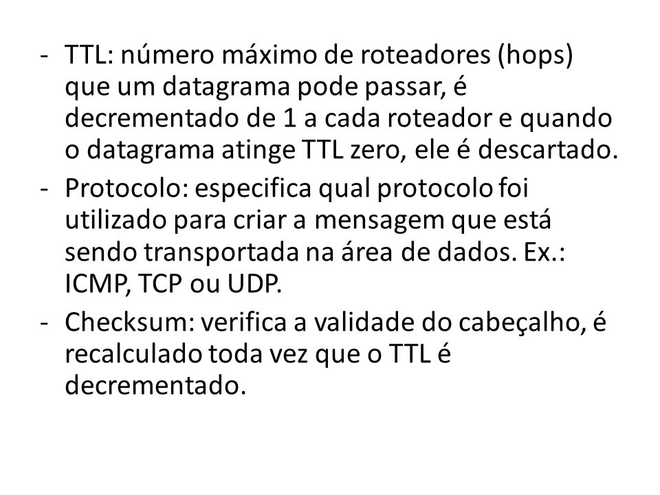 -TTL: número máximo de roteadores (hops) que um datagrama pode passar, é decrementado de 1 a cada roteador e quando o datagrama atinge TTL zero, ele é