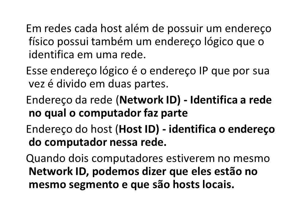 Em redes cada host além de possuir um endereço físico possui também um endereço lógico que o identifica em uma rede. Esse endereço lógico é o endereço
