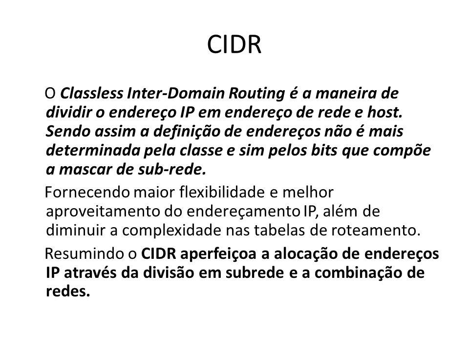 CIDR O Classless Inter-Domain Routing é a maneira de dividir o endereço IP em endereço de rede e host. Sendo assim a definição de endereços não é mais