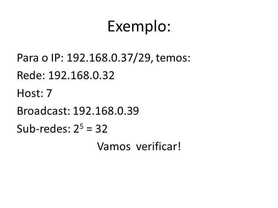 Exemplo: Para o IP: 192.168.0.37/29, temos: Rede: 192.168.0.32 Host: 7 Broadcast: 192.168.0.39 Sub-redes: 2 5 = 32 Vamos verificar!