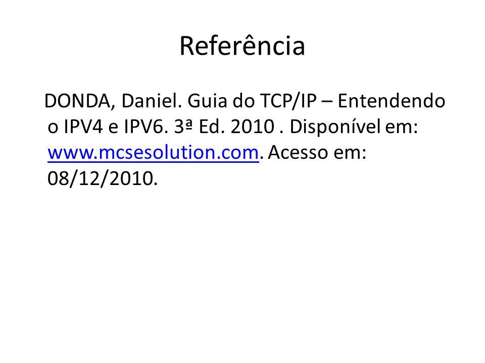 Referência DONDA, Daniel. Guia do TCP/IP – Entendendo o IPV4 e IPV6. 3ª Ed. 2010. Disponível em: www.mcsesolution.com. Acesso em: 08/12/2010. www.mcse