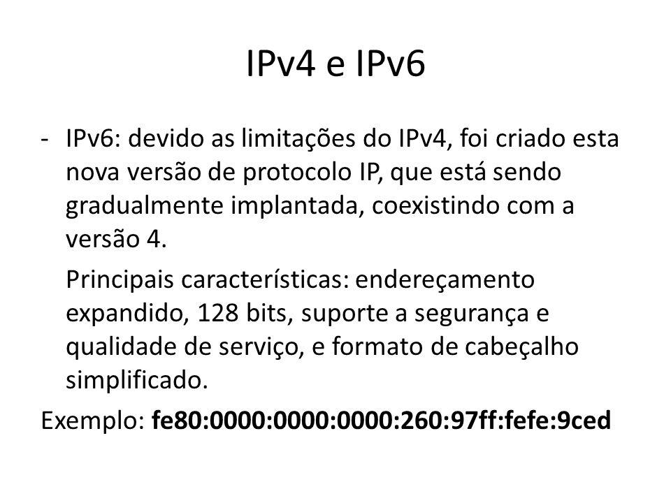 IPv4 e IPv6 -IPv6: devido as limitações do IPv4, foi criado esta nova versão de protocolo IP, que está sendo gradualmente implantada, coexistindo com