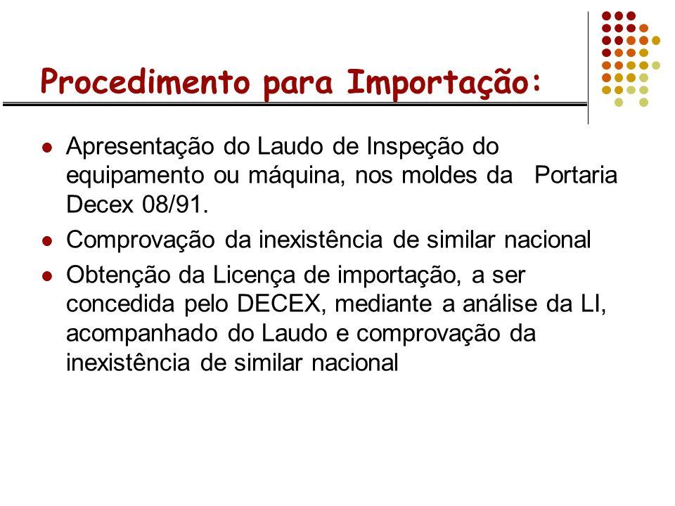 Procedimento para Importação: Apresentação do Laudo de Inspeção do equipamento ou máquina, nos moldes da Portaria Decex 08/91. Comprovação da inexistê