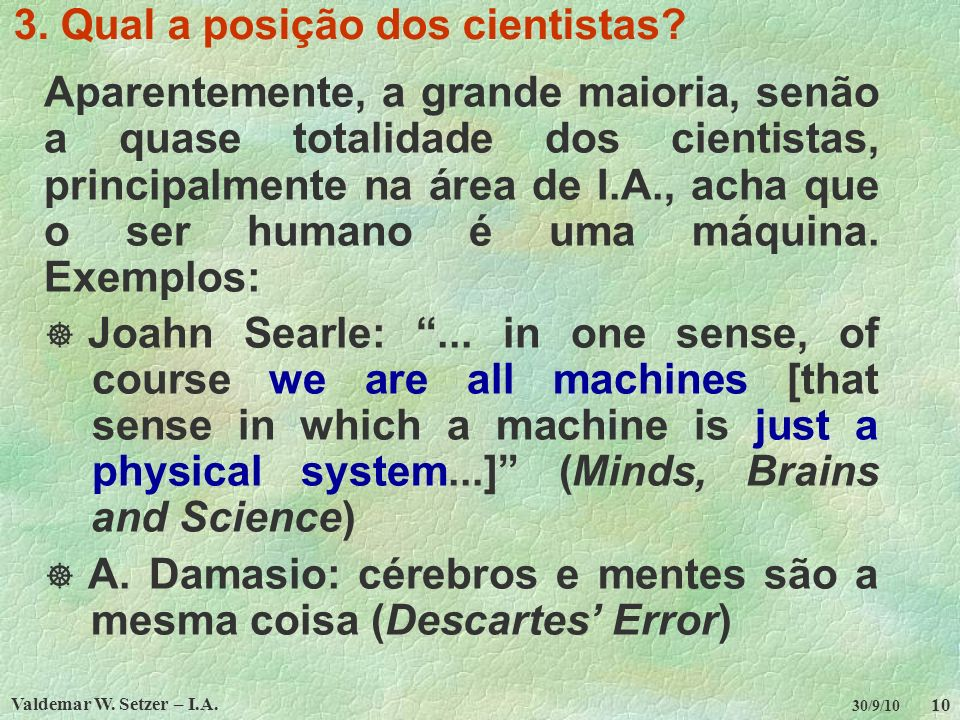 Valdemar W. Setzer – I.A. 10 30/9/10 3. Qual a posição dos cientistas? Aparentemente, a grande maioria, senão a quase totalidade dos cientistas, princ