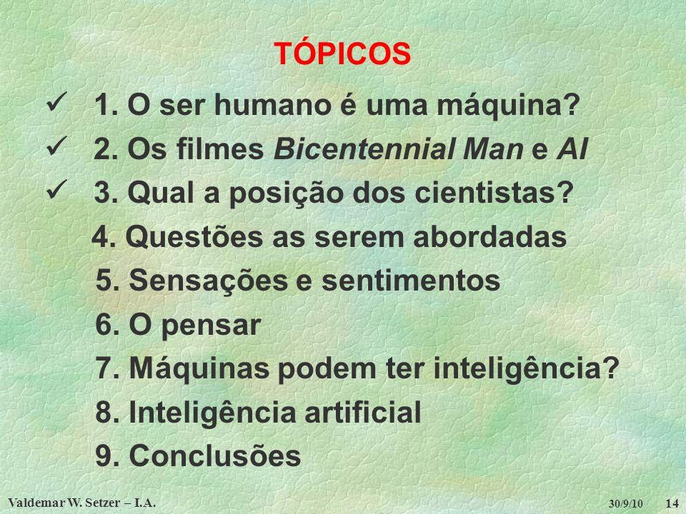 Valdemar W. Setzer – I.A. 14 30/9/10 TÓPICOS 1. O ser humano é uma máquina? 2. Os filmes Bicentennial Man e AI 3. Qual a posição dos cientistas? 4. Qu