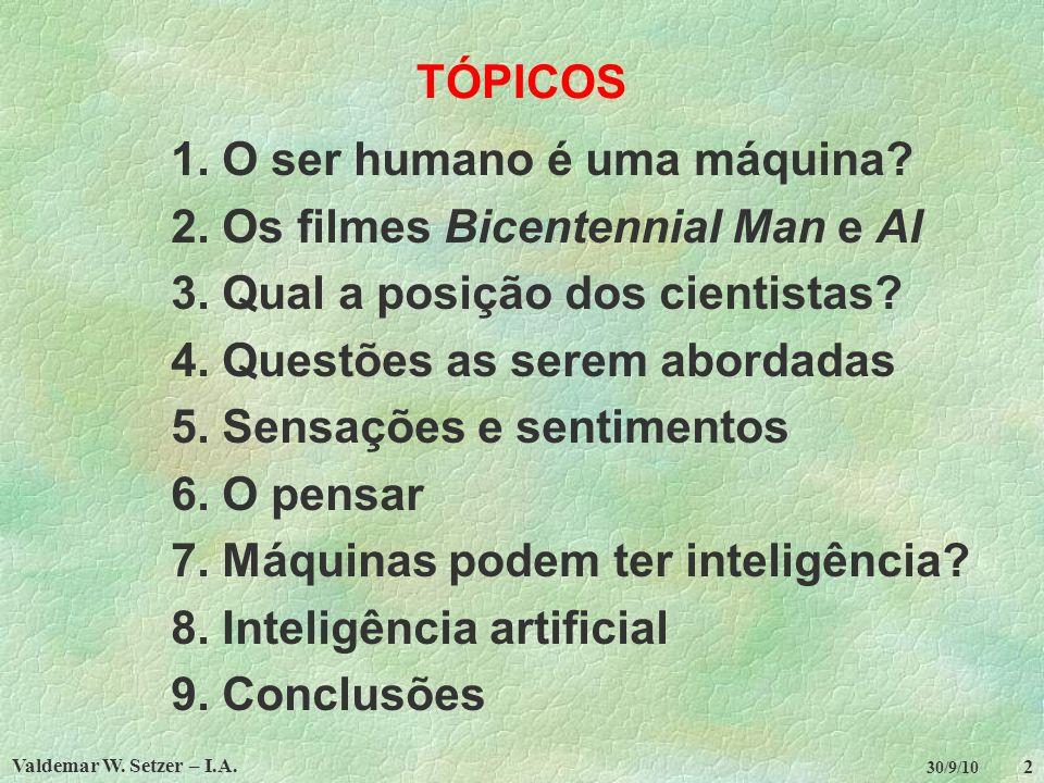 Valdemar W. Setzer – I.A. 2 30/9/10 TÓPICOS 1. O ser humano é uma máquina? 2. Os filmes Bicentennial Man e AI 3. Qual a posição dos cientistas? 4. Que