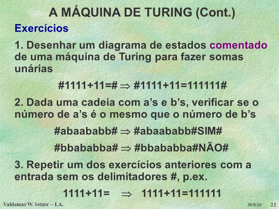 Valdemar W. Setzer – I.A. 22 30/9/10 A MÁQUINA DE TURING (Cont.) Exercícios 1. Desenhar um diagrama de estados comentado de uma máquina de Turing para