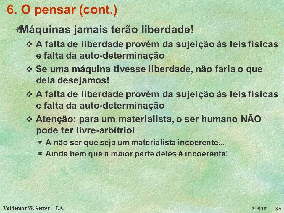 Valdemar W. Setzer – I.A. 35 30/9/10 6. O pensar (cont.) Máquinas jamais terão liberdade! A falta de liberdade provém da sujeição às leis físicas e fa