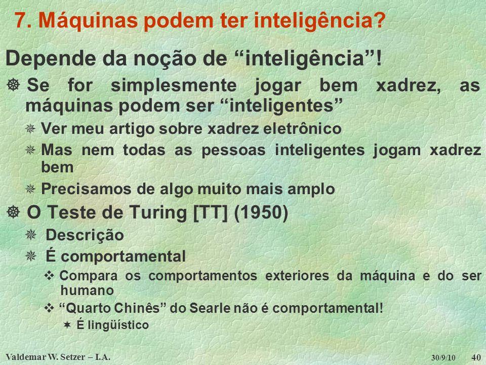 Valdemar W. Setzer – I.A. 40 30/9/10 7. Máquinas podem ter inteligência? Depende da noção de inteligência! Se for simplesmente jogar bem xadrez, as má