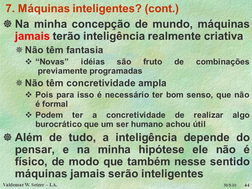 Valdemar W. Setzer – I.A. 44 30/9/10 7. Máquinas inteligentes? (cont.) Na minha concepção de mundo, máquinas jamais terão inteligência realmente criat