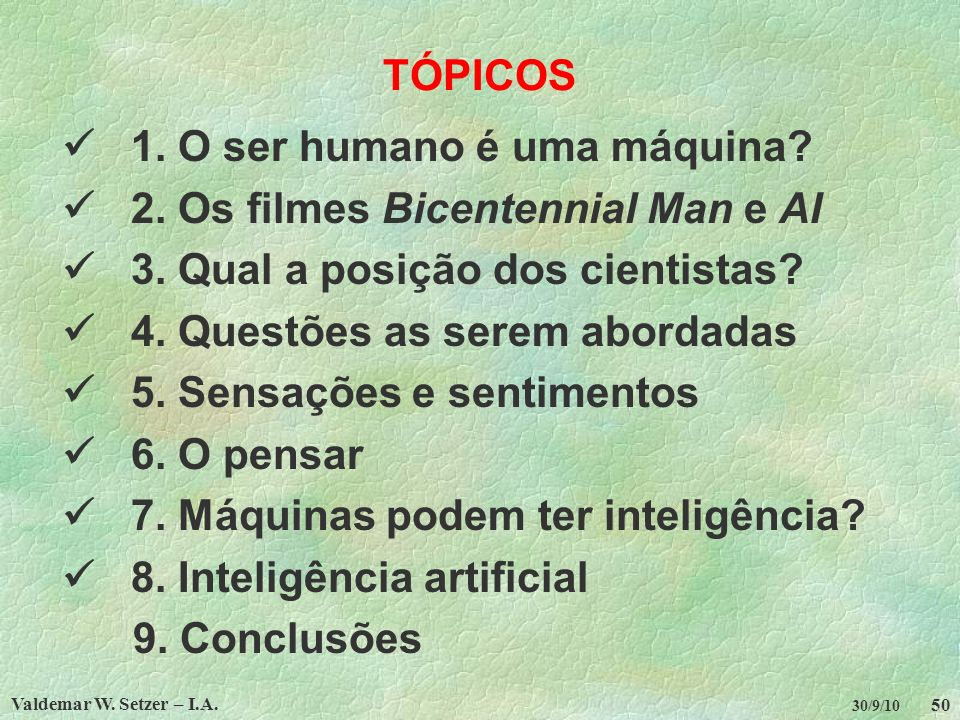Valdemar W. Setzer – I.A. 50 30/9/10 TÓPICOS 1. O ser humano é uma máquina? 2. Os filmes Bicentennial Man e AI 3. Qual a posição dos cientistas? 4. Qu