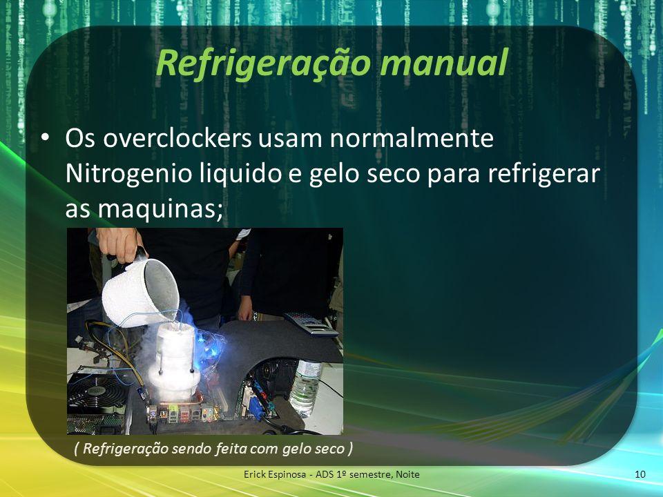 Refrigeração manual Erick Espinosa - ADS 1º semestre, Noite 10 Os overclockers usam normalmente Nitrogenio liquido e gelo seco para refrigerar as maqu