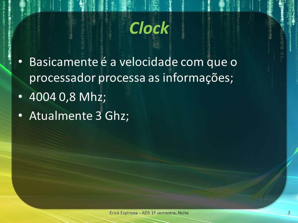 Clock Basicamente é a velocidade com que o processador processa as informações; 4004 0,8 Mhz; Atualmente 3 Ghz; Erick Espinosa - ADS 1º semestre, Noit